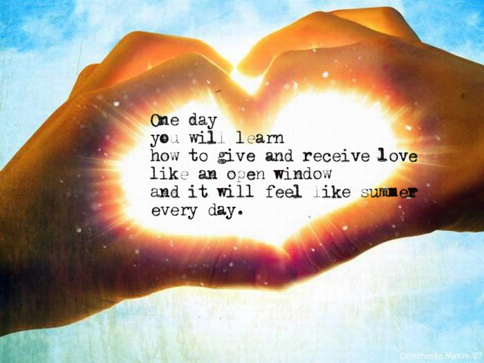 One day you will learn to give and receive love like an open window, and it will feel like Summer every day.