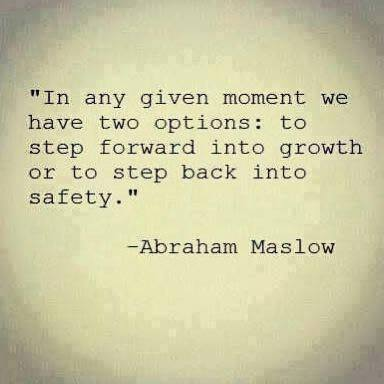 In any given moment we have two options: to step forward into growth or to step back into safety -Abraham Maslow